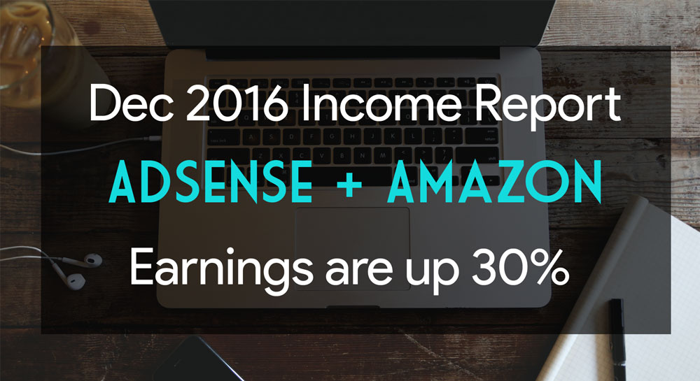 Dec 2016 Income Report AdSense + Amazon Earnings are up 30%